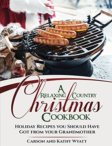 A Relaxing Country Christmas Cookbook: Holiday Recipes you should have got from your Grandmother! (homesteading freedom) by [Wyatt, Carson, Wyatt, Kathy]