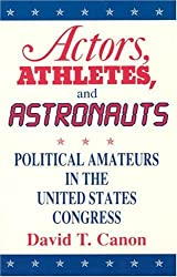 Actors, Athletes, and Astronauts: Political Amateurs in the United States Congress (American Politics and Political Economy Series)