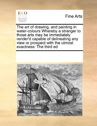 Download The art of drawing, and painting in water-colours Whereby a stranger to those arts may be immediately render'd capable of delineating any view or prospect with the utmost exactness: The third ed pdf epub