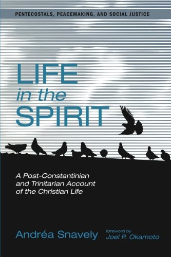Life in the Spirit: A Post-Constantinian and Trinitarian Account of the Christian Life (Pentecostals, Peacemaking, and S