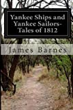 Yankee Ships and Yankee Sailors-Tales Of 1812, James Barnes, 1499706901