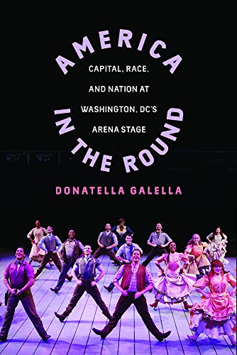 - America in the Round: Capital, Race, and Nation at Washington D.C.'s Arena Stage (Studies Theatre Hist & Culture)