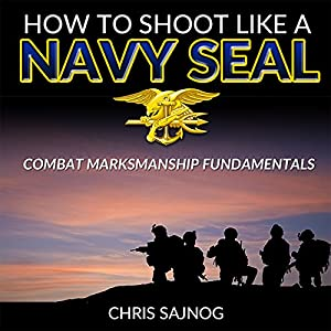 How to Shoot Like a Navy SEAL: Combat Marksmanship Fundamentals Audiobook