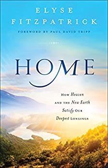 Home: How Heaven & the New Earth Satisfy Our Deepest Longings by [Fitzpatrick, Elyse]