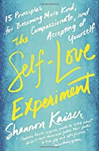 The Self-Love Experiment: Fifteen Principles for Becoming More Kind, Compassionate, and Accepting of Yourself
