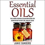 Essential Oils for Beginners: The Ultimate Guide for Learning About Essential Oils and How to Use Them | Janie Sanders
