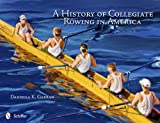 History of Collegiate Rowing in America, Daniella K. Garran, 0764341820