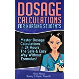 Dosage Calculations for Nursing Students: Master Dosage Calculations in 24 Hours The Safe & Easy Way Without Formulas!