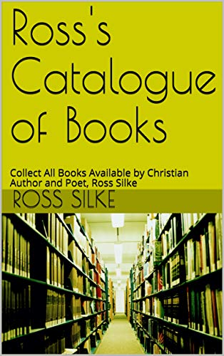 Ross's Catalogue of Books: Collect All Books Available by Christian Author and Poet, Ross Silke