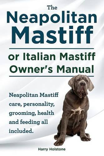 The Neapolitan Mastiff or Italian Mastiff Owner's Manual. Neapolitan Mastiff care, personality, grooming, health and feeding all included.