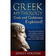 Greek Mythology, Gods & Goddesses Explained!: Fascinating Stories of Greek Gods, Goddesses & Heroes Revealing the Birth of Ancient Greek Mythology& Its Impact on the Modern World.