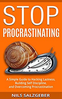Stop Procrastinating: A Simple Guide to Hacking Laziness, Building Self Discipline, and Overcoming Procrastination by [Salzgeber, Nils]