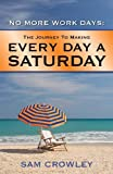 No More Work Days: the Journey to Making Every Day a Saturday Pdf