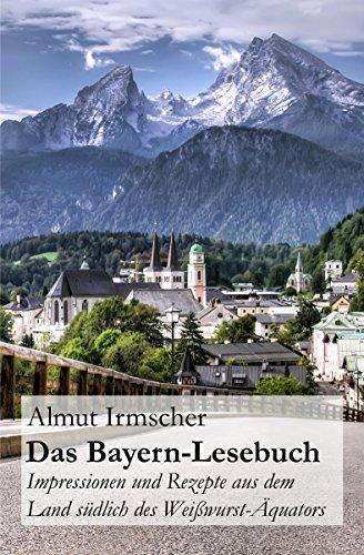 Das Bayern-Lesebuch: Impressionen und Rezepte aus dem Land südlich des Weißwurst-Äquators (German Edition) by Almut Irmscher