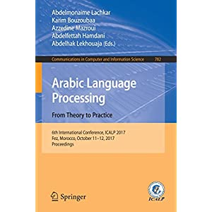 Arabic Language Processing: From Theory to Practice: 6th International Conference, ICALP 2017, Fez, Morocco, October 11–12, 2017, Proceedings (Communications in Computer and Information Science)