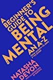 A Beginner's Guide to Being Mental: An A-Z from Anxiety to Zero F**ks Given