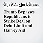Trump Bypasses Republicans to Strike Deal on Debt Limit and Harvey Aid | Peter Baker,Thomas Kaplan,Michael D. Shear