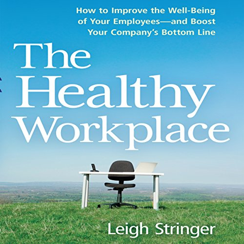 The Healthy Workplace: How to Improve the Well-Being of Your Employees - and Boost Your Company's Bottom Line