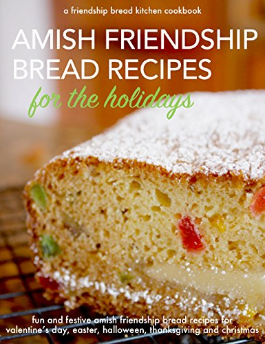 Amish Friendship Bread Recipes for the Holidays: Fun and Festive Amish Friendship Bread Recipes for Valentine's Day, Easter, Halloween, Thanksgiving and Christmas (Friendship Bread Kitchen Book 3)