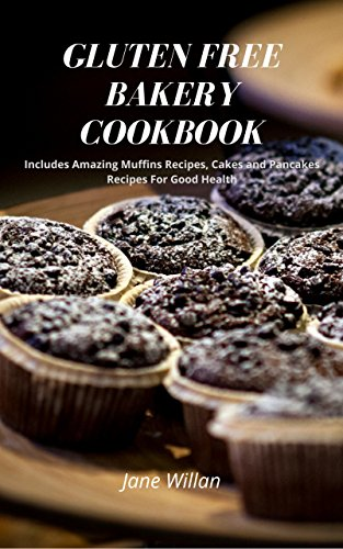 Gluten Free Bakery Cookbook: Includes Amazing Muffins Recipes, Cakes and Pancakes Recipes For Good Health by Jane   Willan