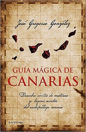 Guía mágica de Canarias: Descubre cientos de misterios y lugares secretos del archipiélago canario Guías mágicas: Amazon.es: González, José Gregorio: Libros