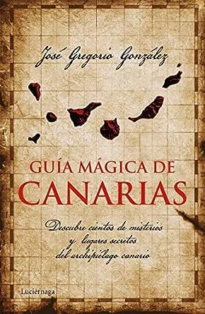 Guía mágica de Canarias: Descubre cientos de misterios y lugares secretos del archipiélago canario eBook: González, José Gregorio: Amazon.es: Tienda Kindle