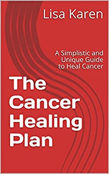 The Cancer Healing Plan: A Simplistic and Unique Guide to Heal Cancer by [Karen, Lisa]