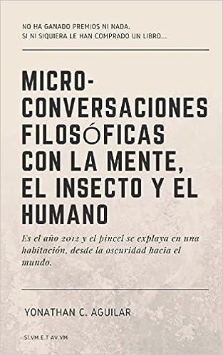 Micro-Conversaciones Filosóficas con la Mente, el Insecto y el Humano (Spanish Edition): Yonathan C. Aguilar: 9781723041792: Amazon.com: Books
