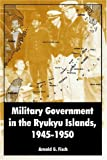 Military Government in the Ryukyu Islands, 1945-1950, Arnold G. Fisch, 1410218791