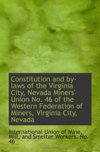 Constitution and by-laws of the Virginia City, Nevada Miners' Union No. 46 of the Western Federation