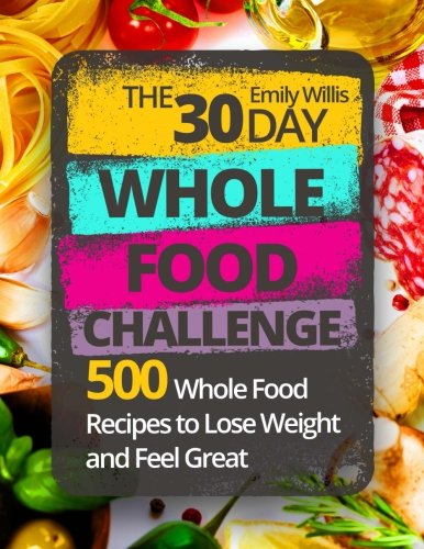 The 30 Day Whole Food Challenge  500 Whole Food Recipes To Lose Weight And Feel Great