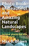 Photo Book of Beautiful and Amazing Natural Landscapes: Unique places for the best travel