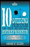 10 Guiding Principles Of The Ethical Entrepreneur: How Mindset, Habits & Beliefs of the Business Professional Determine Long-Term Success