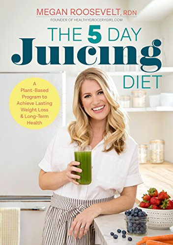 The 5-Day Juicing Diet: A Plant-Based Program to Achieve Lasting Weight Loss & Long Term Health by Megan Roosevelt RDN