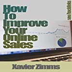 How to Improve Online Sales: The Best Guide on How to Sell Online, Using Social Media, Backlinks, Web 2.0, Blog Posts, Keyword Research, Blackhat, Search Engine Marketing, Link Building and More! | Xavier Zimms