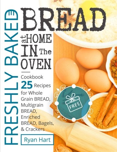 Freshly baked bread at home in the oven.Cookbook 25 recipes for whole grain bread, multigrain bread,enriched bread, bagels, and crackers.Full ()