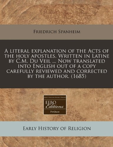 Download A literal explanation of the Acts of the holy apostles. Written in Latine by C.M. Du Veil ... Now translated into English out of a copy carefully reviewed and corrected by the author. (1685) pdf epub