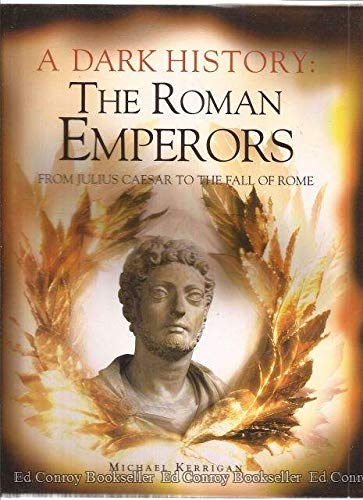 A Dark History: The Roman Emperors From Julius Caesar To The Fall Of Rome