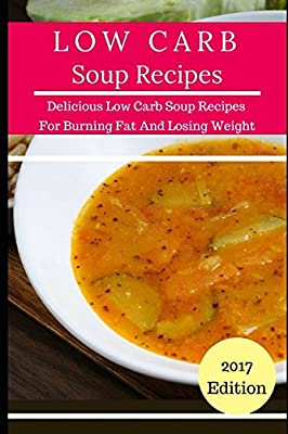 Low Carb Soup Recipes: Delicious Low Carb Soup Recipes For Burning Fat And Losing Weight (Low Carb Diet Cookbook)