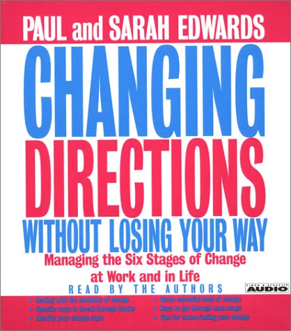 Changing Directions Without Losing Your Way: Manging The Six Stages Of Change At Work And In Life