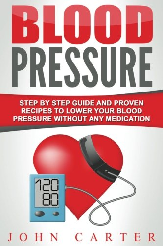 Blood Pressure Guide (Blood Pressure: Step By Step Guide And Proven Recipes To Lower Your Blood Pressure Without Any Medication (Diabetes, Dash Diet, Blood Pressure, Detox))