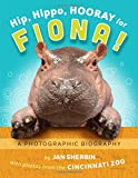 Hip, Hippo, Hooray for Fiona!: A Photographic Biography