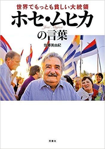 世界でもっとも貧しい大統領ホセ・ムヒカの言葉 [Sekai de Mottomo Mazushi Daitoryo Hose Muhika no Kotoba]