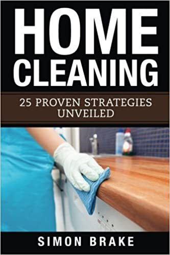 Home Cleaning: 25 Proven Strategies Unveiled (Interior Design, Home Organizing, Home Cleaning, Home Living, Home Construction, Home Design) (Volume 4)