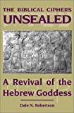 The Biblical Ciphers Unsealed : A Revival of the Hebrew Goddess, Robertson, Dale N., 1557787972