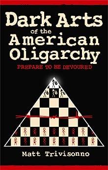 Dark Arts of the American Oligarchy: Prepare to be Devoured by [Trivisonno, Matt]