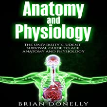 Anatomy and Physiology: The University Student Survival Guide to Ace Anatomy and Physiology: Science Survival Guide Series Audiobook by Brian Donelly Narrated by Benjamin Holmes