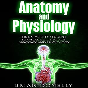 Anatomy and Physiology: The University Student Survival Guide to Ace Anatomy and Physiology Audiobook