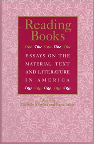 reading books essays on the material text and literature in  reading books essays on the material text and literature in america studies in print culture and the history of the book michele moylan 9781558490635