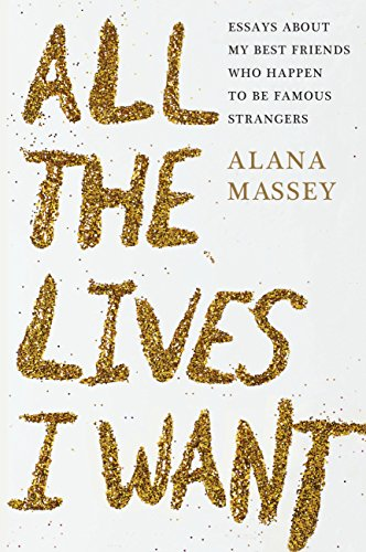 All the Lives I Want: Essays About My Best Friends Who Happen to Be Famous Strangers cover